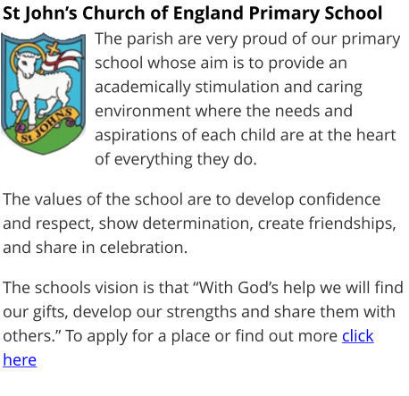 "St John's Church of England Primary School The parish are very proud of our primary school whose aim is to provide an academically stimulation and caring environment where the needs and aspirations of each child are at the heart of everything they do.  The values of the school are to develop confidence and respect, show determination, create friendships, and share in celebration.  The schools vision is that ""With God's help we will find our gifts, develop our strengths and share them with others."" To apply for a place or find out more click here"